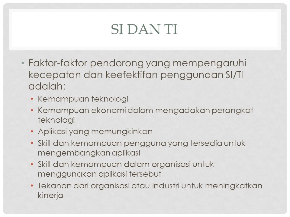 SI dan TI Faktor-faktor pendorong yang mempengaruhi kecepatan dan keefektifan penggunaan SI/TI adalah: