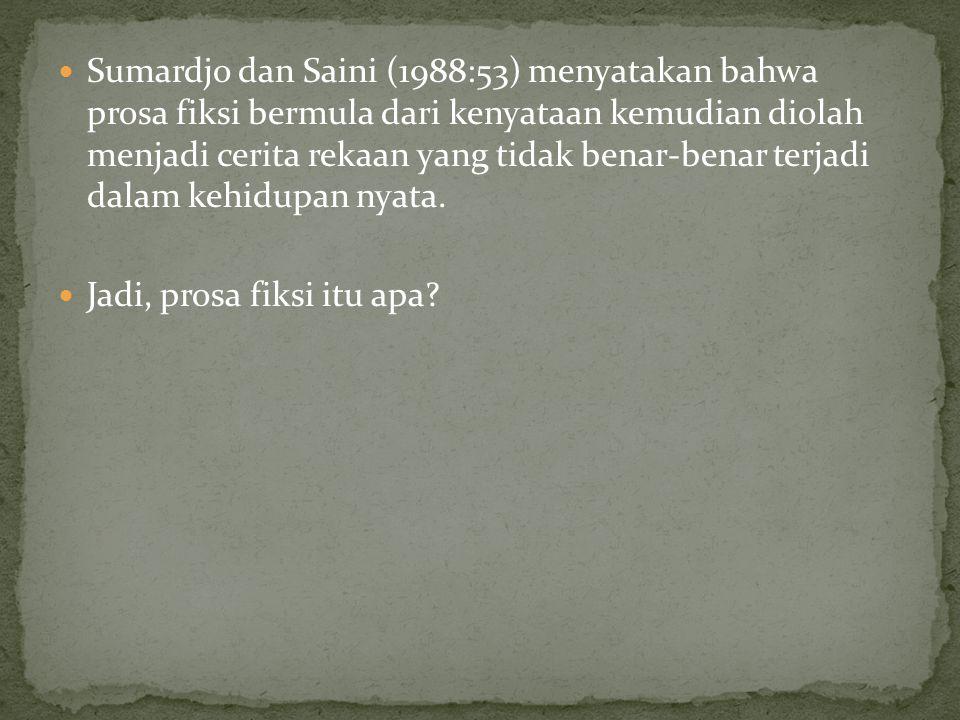 Sumardjo dan Saini (1988:53) menyatakan bahwa prosa fiksi bermula dari kenyataan kemudian diolah menjadi cerita rekaan yang tidak benar-benar terjadi dalam kehidupan nyata.