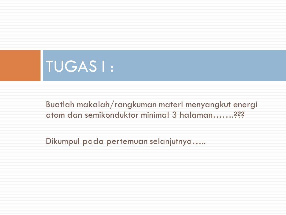 TUGAS I : Buatlah makalah/rangkuman materi menyangkut energi atom dan semikonduktor minimal 3 halaman…….