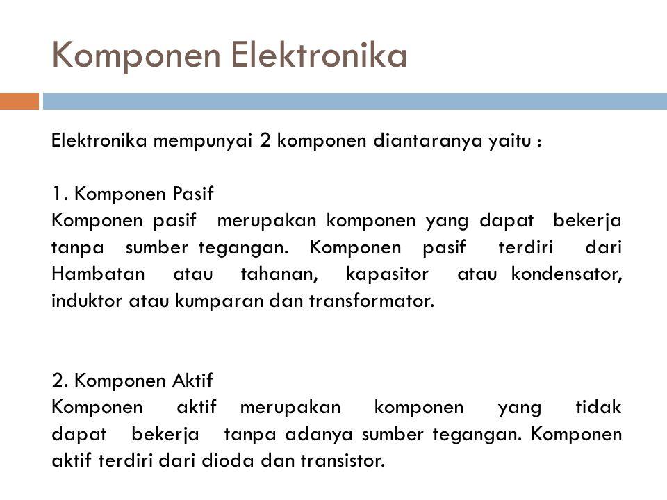 Komponen Elektronika Elektronika mempunyai 2 komponen diantaranya yaitu : 1. Komponen Pasif.