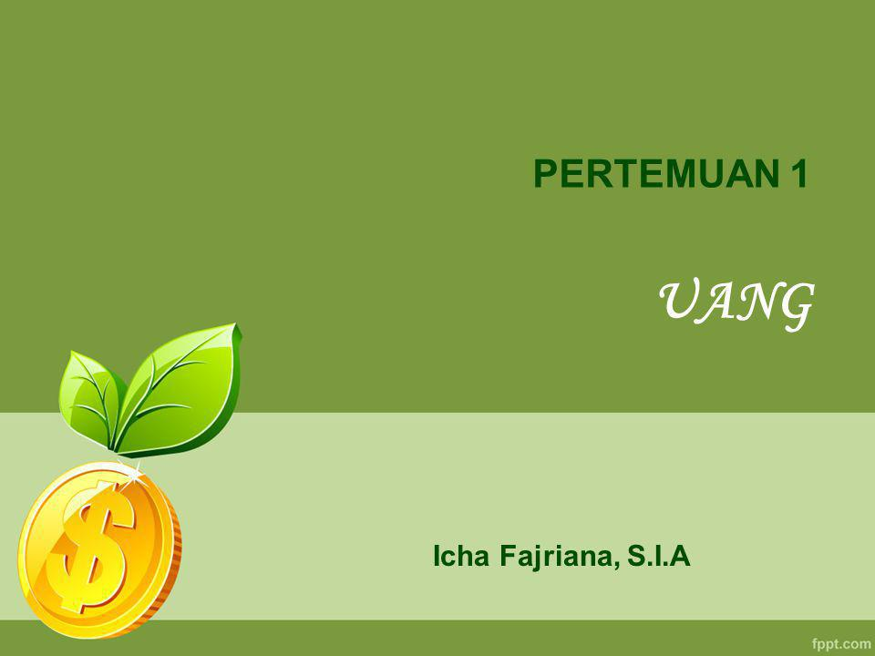 PERTEMUAN 1 UANG Icha Fajriana, S.I.A