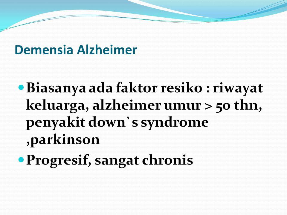 Demensia Alzheimer Biasanya ada faktor resiko : riwayat keluarga, alzheimer umur > 50 thn, penyakit down`s syndrome ,parkinson.
