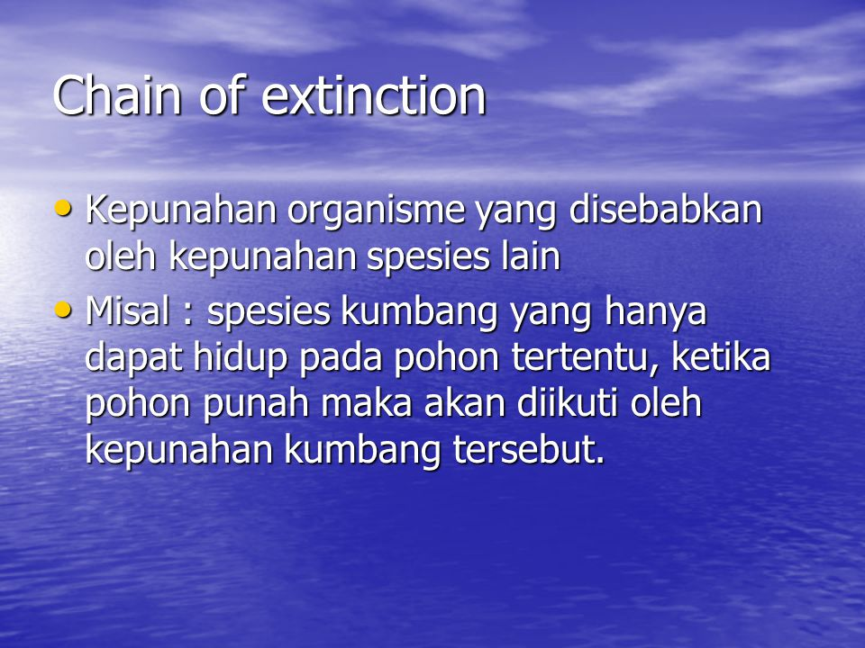 Chain of extinction Kepunahan organisme yang disebabkan oleh kepunahan spesies lain.