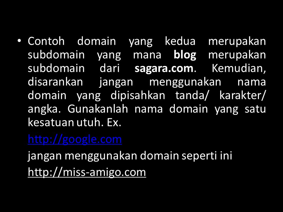 Contoh domain yang kedua merupakan subdomain yang mana blog merupakan subdomain dari sagara.com. Kemudian, disarankan jangan menggunakan nama domain yang dipisahkan tanda/ karakter/ angka. Gunakanlah nama domain yang satu kesatuan utuh. Ex.