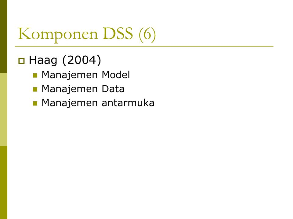 Komponen DSS (6) Haag (2004) Manajemen Model Manajemen Data