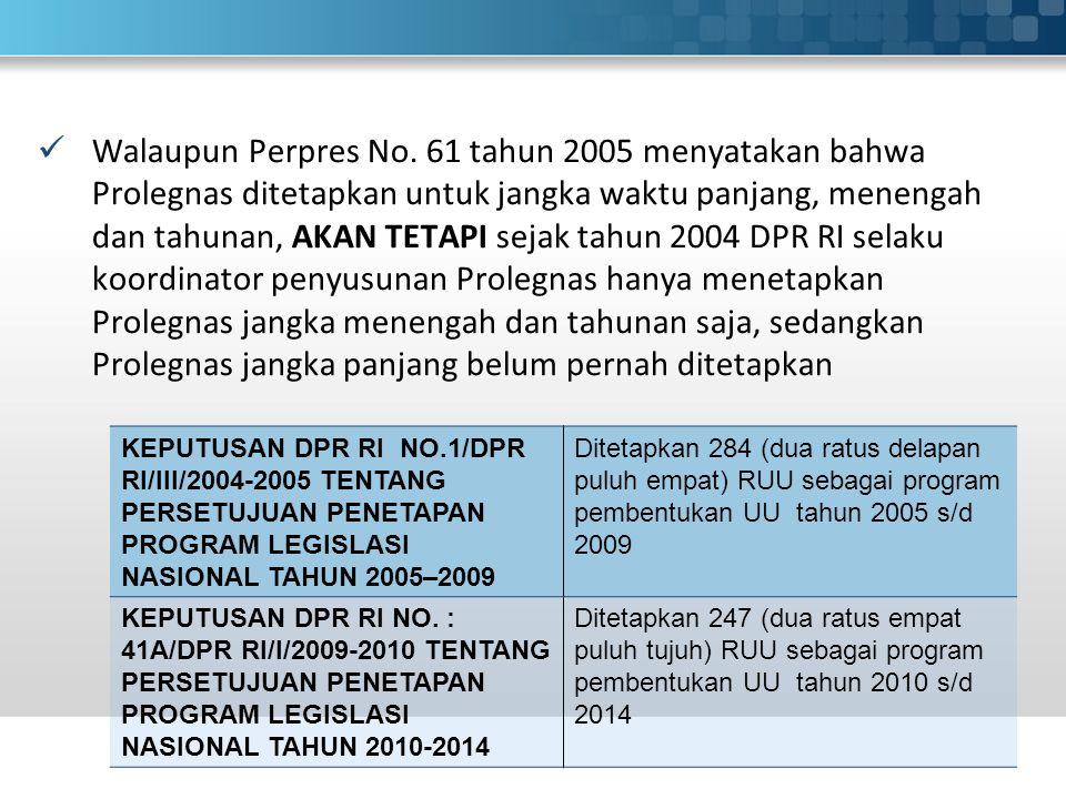 Walaupun Perpres No. 61 tahun 2005 menyatakan bahwa Prolegnas ditetapkan untuk jangka waktu panjang, menengah dan tahunan, AKAN TETAPI sejak tahun 2004 DPR RI selaku koordinator penyusunan Prolegnas hanya menetapkan Prolegnas jangka menengah dan tahunan saja, sedangkan Prolegnas jangka panjang belum pernah ditetapkan