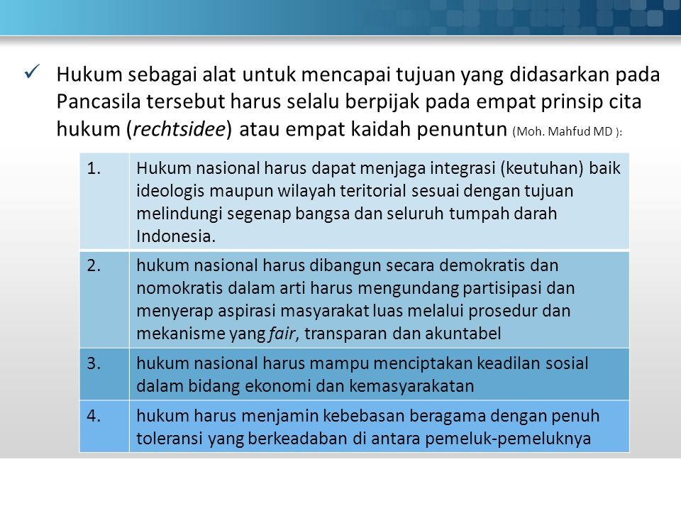 Hukum sebagai alat untuk mencapai tujuan yang didasarkan pada Pancasila tersebut harus selalu berpijak pada empat prinsip cita hukum (rechtsidee) atau empat kaidah penuntun (Moh. Mahfud MD ):