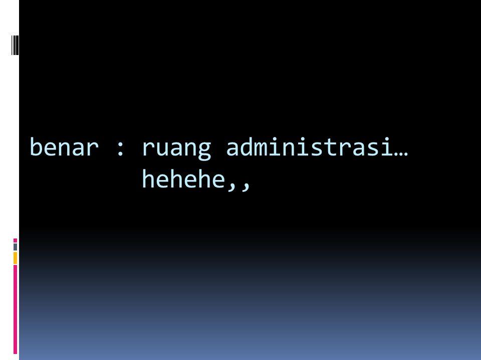 benar : ruang administrasi… hehehe,,