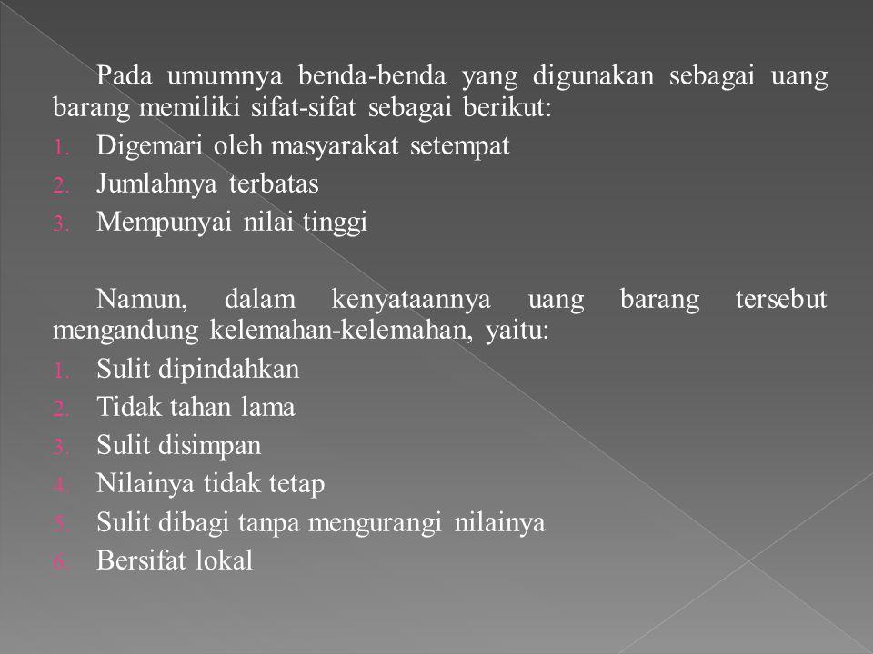 Pada umumnya benda-benda yang digunakan sebagai uang barang memiliki sifat-sifat sebagai berikut:
