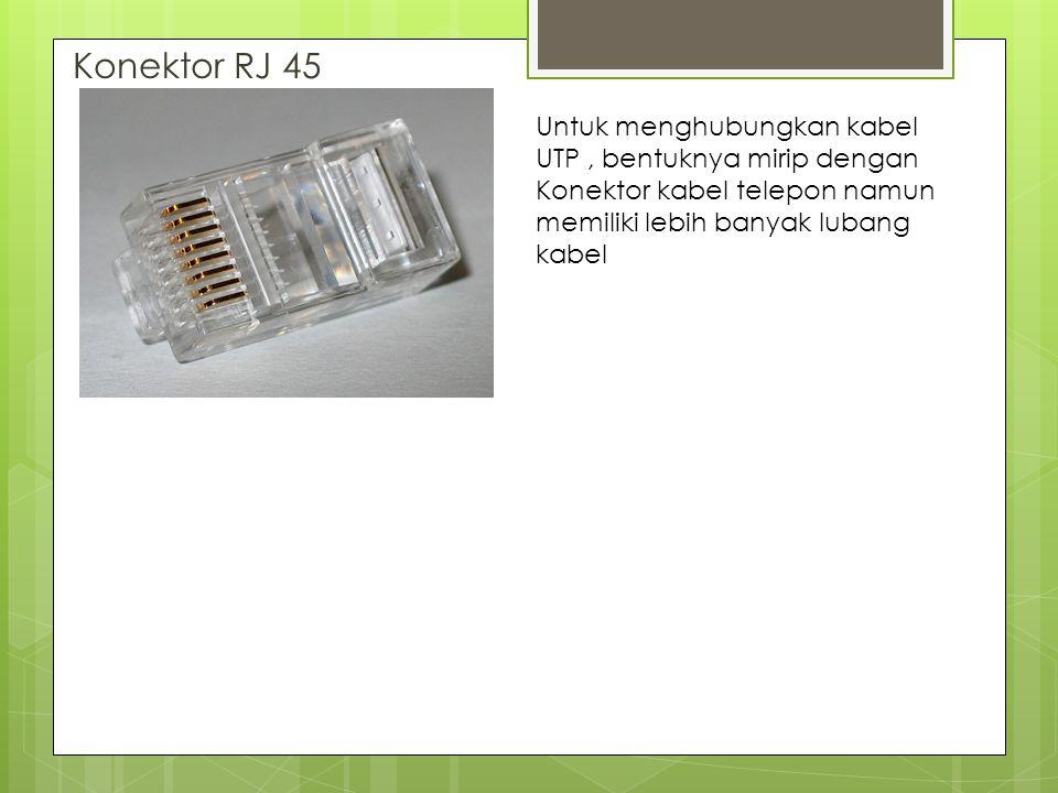 Konektor RJ 45 Untuk menghubungkan kabel UTP , bentuknya mirip dengan Konektor kabel telepon namun memiliki lebih banyak lubang kabel.
