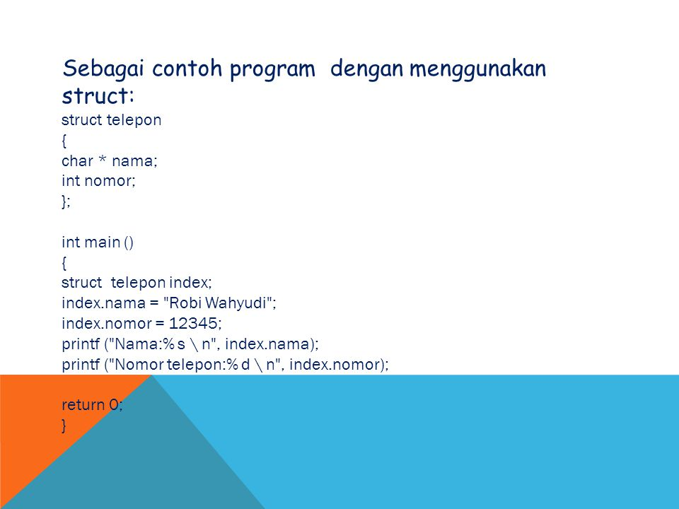 Sebagai contoh program dengan menggunakan struct: struct telepon { char * nama; int nomor; }; int main () { struct telepon index; index.nama = Robi Wahyudi ; index.nomor = 12345; printf ( Nama:% s \ n , index.nama); printf ( Nomor telepon:% d \ n , index.nomor); return 0; }