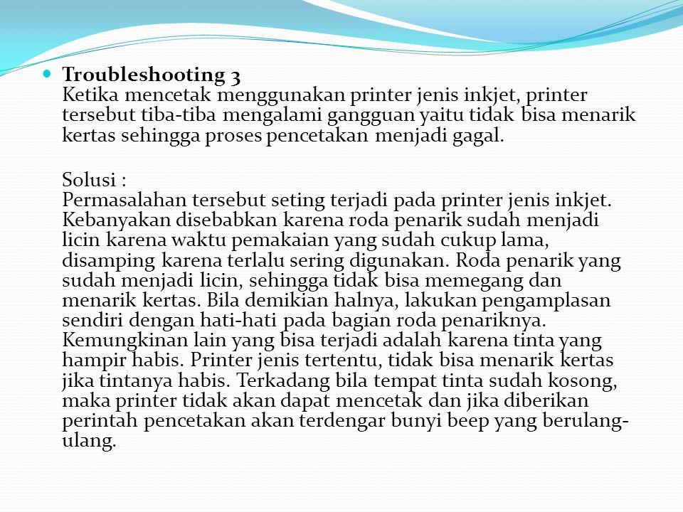 Troubleshooting 3 Ketika mencetak menggunakan printer jenis inkjet, printer tersebut tiba-tiba mengalami gangguan yaitu tidak bisa menarik kertas sehingga proses pencetakan menjadi gagal.