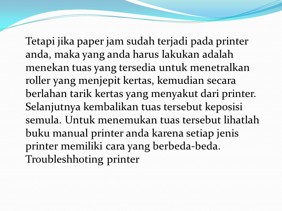 Tetapi jika paper jam sudah terjadi pada printer anda, maka yang anda harus lakukan adalah menekan tuas yang tersedia untuk menetralkan roller yang menjepit kertas, kemudian secara berlahan tarik kertas yang menyakut dari printer.