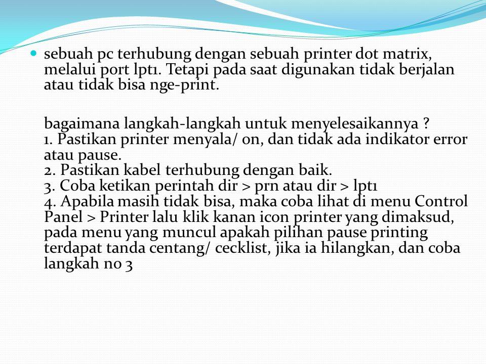 sebuah pc terhubung dengan sebuah printer dot matrix, melalui port lpt1. Tetapi pada saat digunakan tidak berjalan atau tidak bisa nge-print.