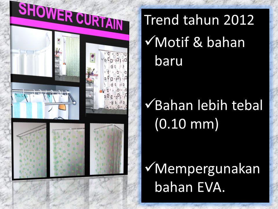 Trend tahun 2012 Motif & bahan baru Bahan lebih tebal (0.10 mm) Mempergunakan bahan EVA.