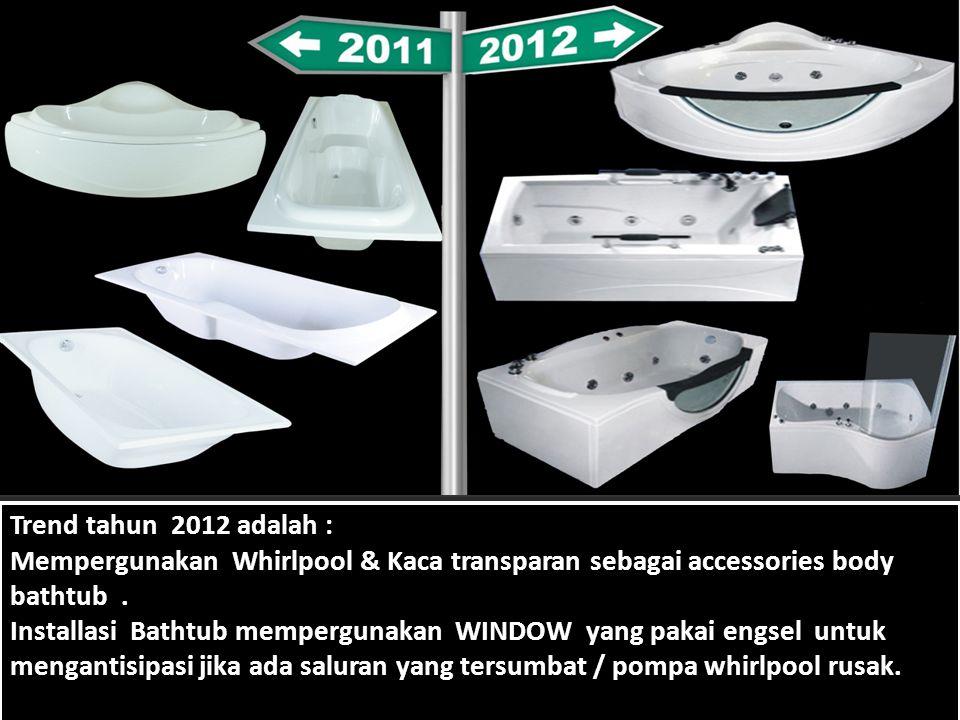 Trend tahun 2012 adalah : Mempergunakan Whirlpool & Kaca transparan sebagai accessories body bathtub .
