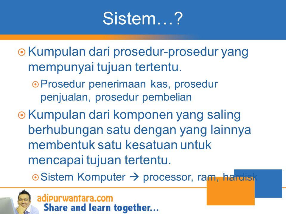 Sistem… Kumpulan dari prosedur-prosedur yang mempunyai tujuan tertentu. Prosedur penerimaan kas, prosedur penjualan, prosedur pembelian.
