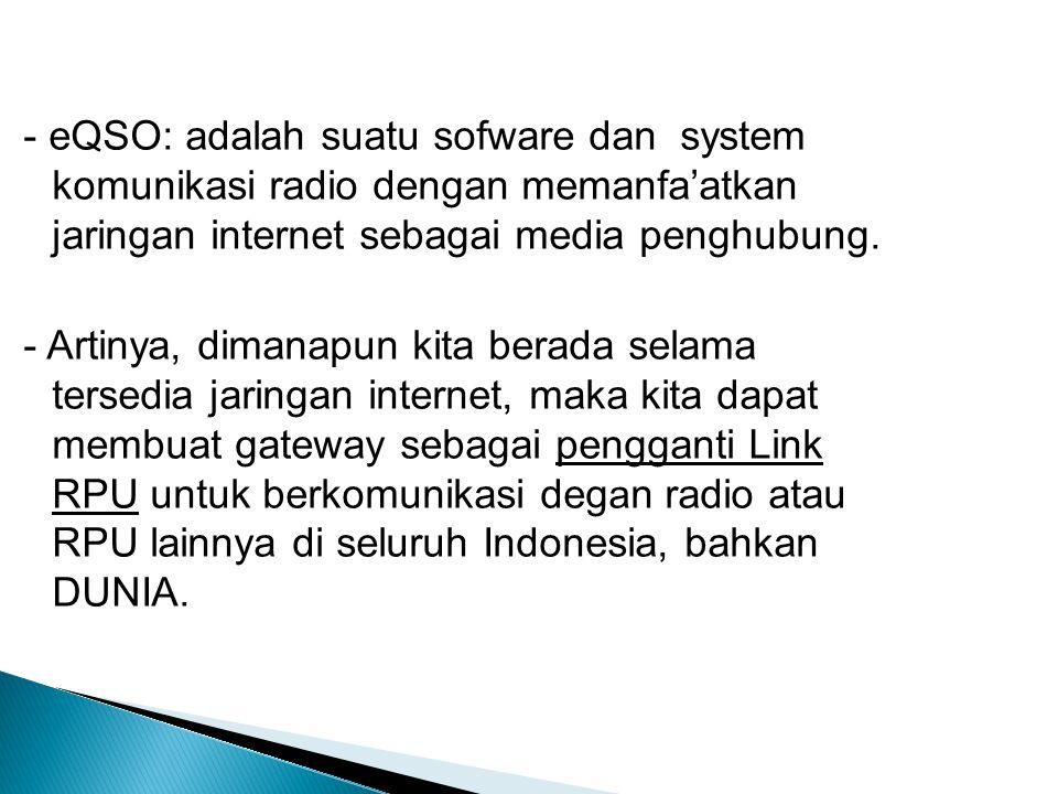 - eQSO: adalah suatu sofware dan system komunikasi radio dengan memanfa'atkan jaringan internet sebagai media penghubung.