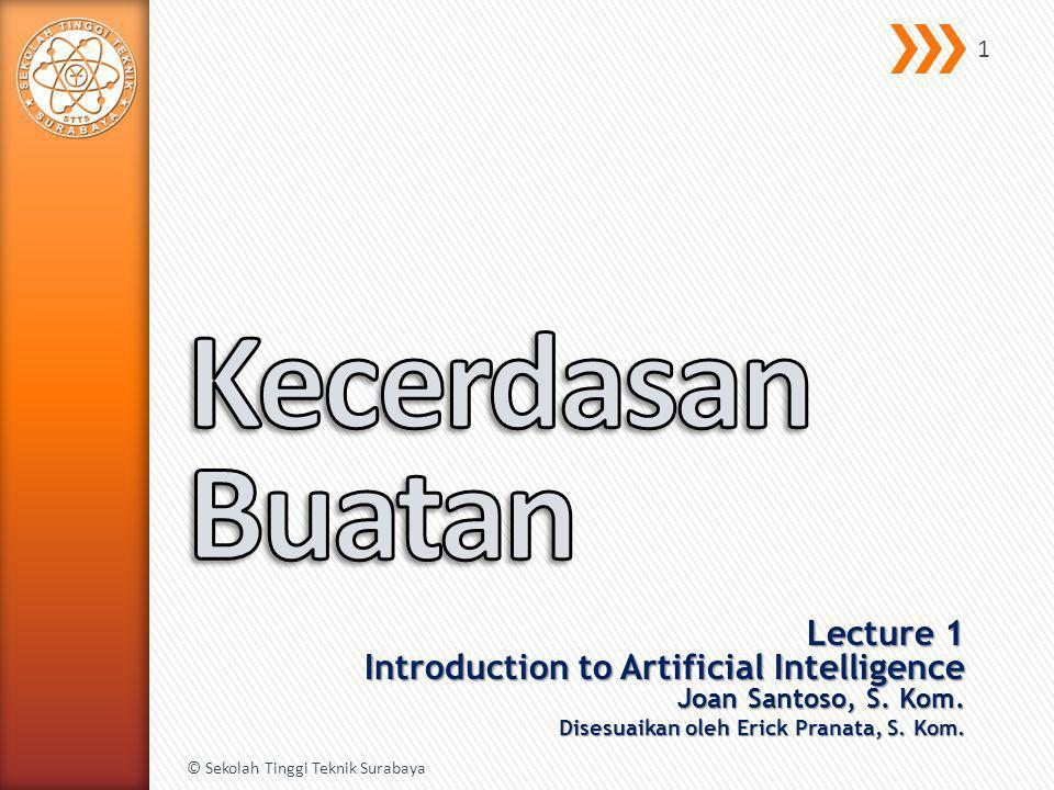 Kecerdasan Buatan Lecture 1 Introduction to Artificial Intelligence Joan Santoso, S. Kom. Disesuaikan oleh Erick Pranata, S. Kom.