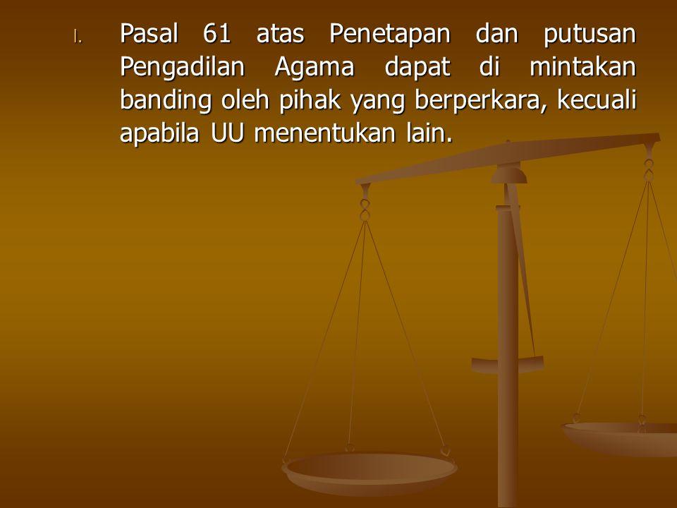 Pasal 61 atas Penetapan dan putusan Pengadilan Agama dapat di mintakan banding oleh pihak yang berperkara, kecuali apabila UU menentukan lain.