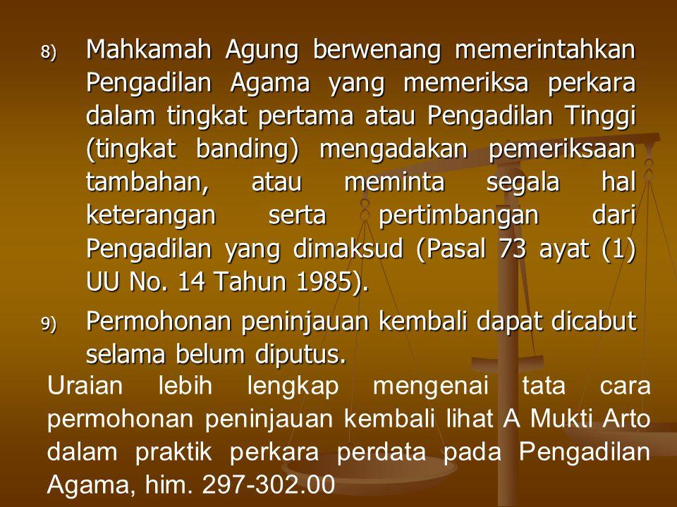 Mahkamah Agung berwenang memerintahkan Pengadilan Agama yang memeriksa perkara dalam tingkat pertama atau Pengadilan Tinggi (tingkat banding) mengadakan pemeriksaan tambahan, atau meminta segala hal keterangan serta pertimbangan dari Pengadilan yang dimaksud (Pasal 73 ayat (1) UU No. 14 Tahun 1985).