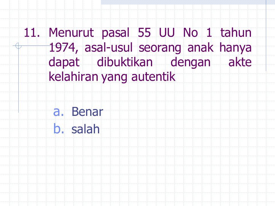 11. Menurut pasal 55 UU No 1 tahun 1974, asal-usul seorang anak hanya dapat dibuktikan dengan akte kelahiran yang autentik