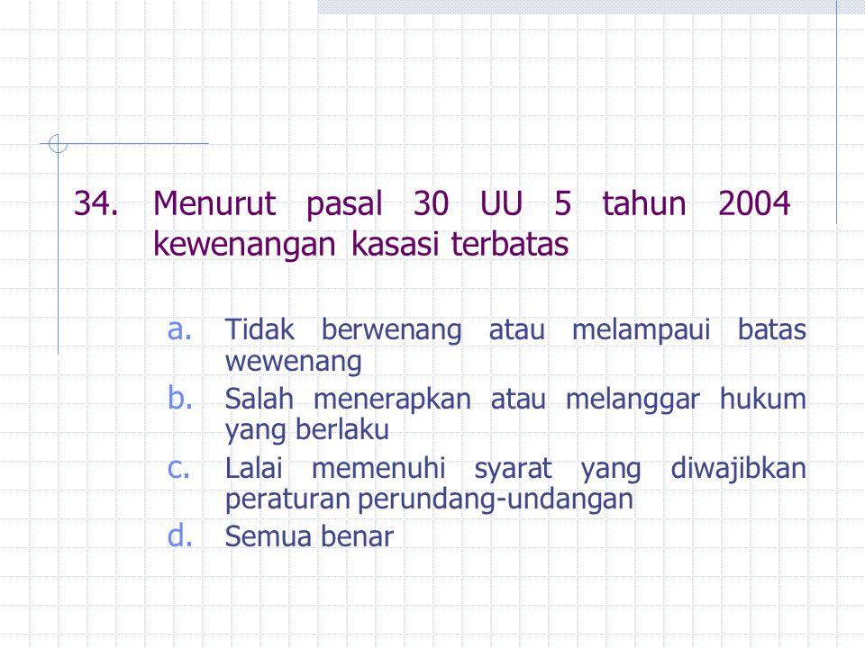 34. Menurut pasal 30 UU 5 tahun 2004 kewenangan kasasi terbatas