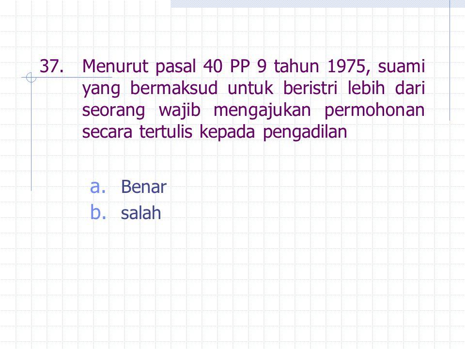 37. Menurut pasal 40 PP 9 tahun 1975, suami yang bermaksud untuk beristri lebih dari seorang wajib mengajukan permohonan secara tertulis kepada pengadilan