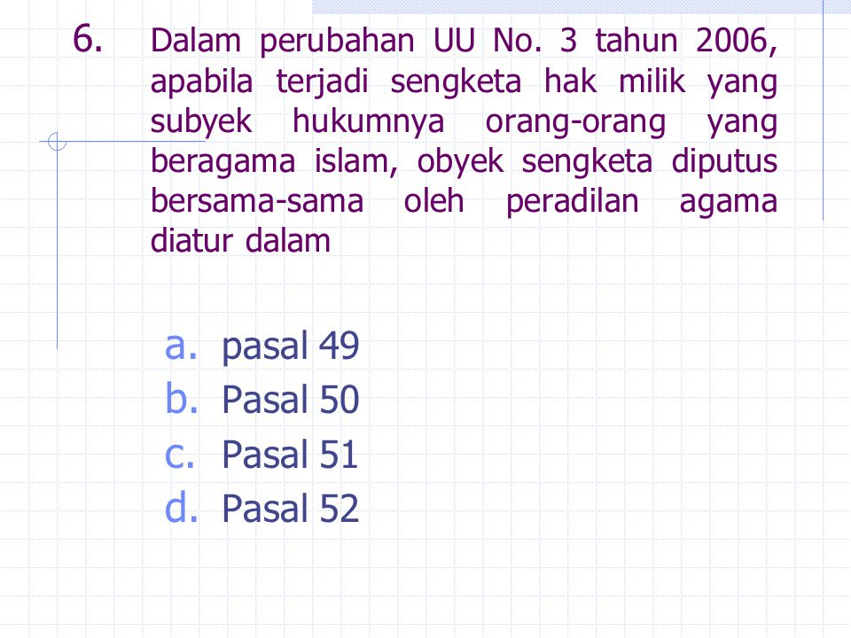 6. Dalam perubahan UU No. 3 tahun 2006, apabila terjadi sengketa hak milik yang subyek hukumnya orang-orang yang beragama islam, obyek sengketa diputus bersama-sama oleh peradilan agama diatur dalam