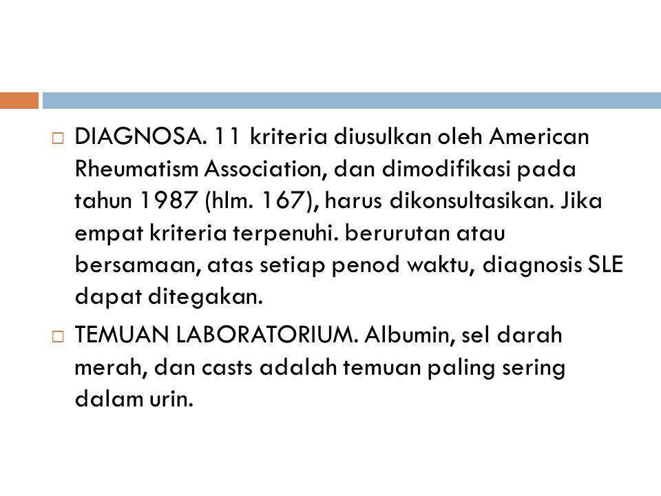 DIAGNOSA. 11 kriteria diusulkan oleh American Rheumatism Association, dan dimodifikasi pada tahun 1987 (hlm. 167), harus dikonsultasikan. Jika empat kriteria terpenuhi. berurutan atau bersamaan, atas setiap penod waktu, diagnosis SLE dapat ditegakan.