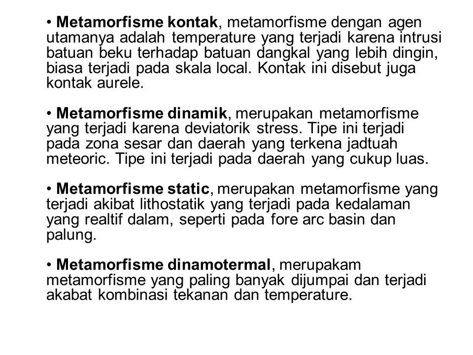 • Metamorfisme kontak, metamorfisme dengan agen utamanya adalah temperature yang terjadi karena intrusi batuan beku terhadap batuan dangkal yang lebih dingin, biasa terjadi pada skala local.