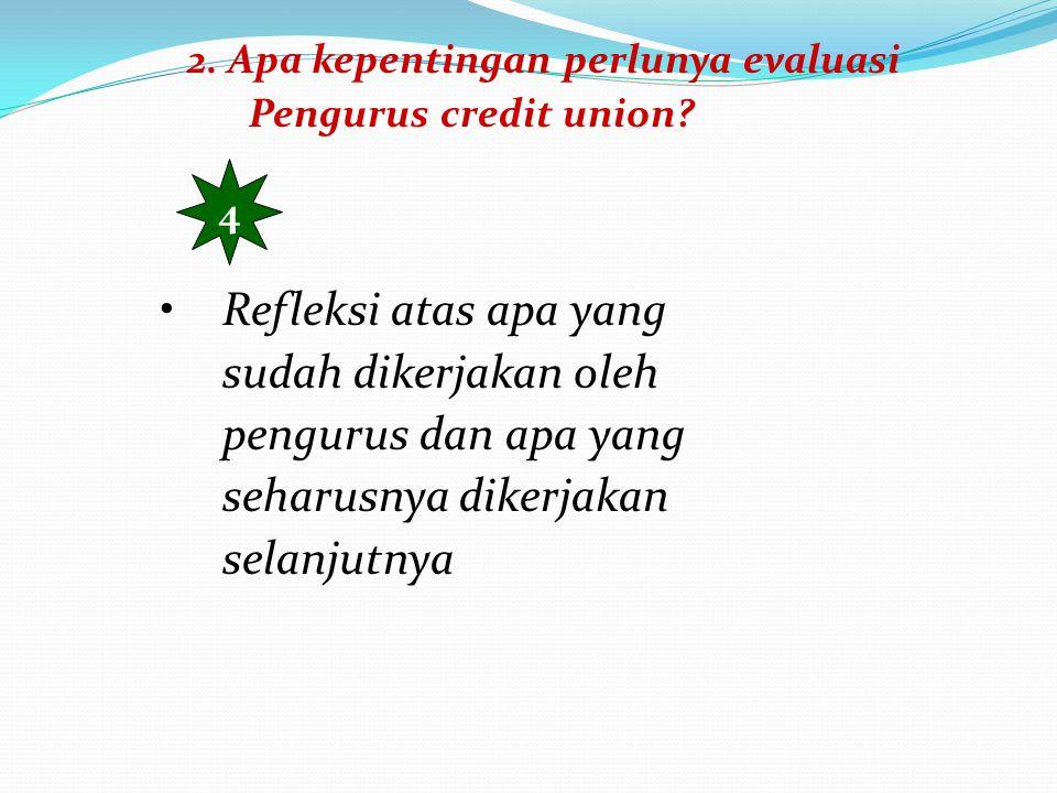 2. Apa kepentingan perlunya evaluasi Pengurus credit union