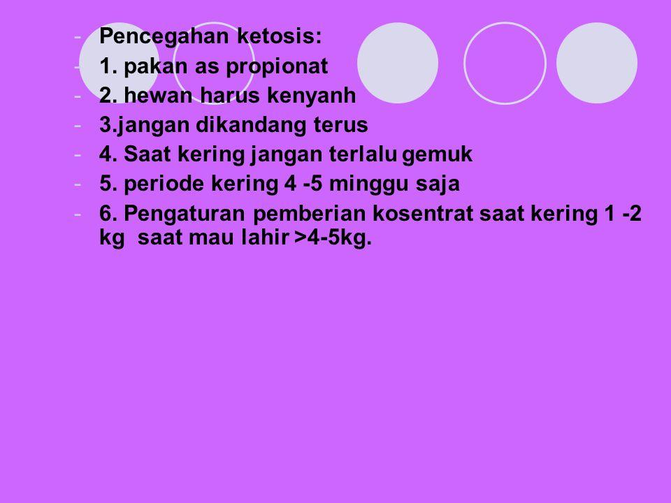 Pencegahan ketosis: 1. pakan as propionat. 2. hewan harus kenyanh. 3.jangan dikandang terus. 4. Saat kering jangan terlalu gemuk.