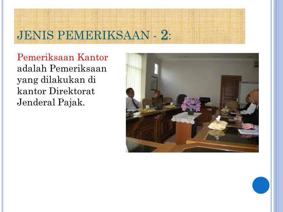 JENIS PEMERIKSAAN - 2: Pemeriksaan Kantor adalah Pemeriksaan yang dilakukan di kantor Direktorat Jenderal Pajak.