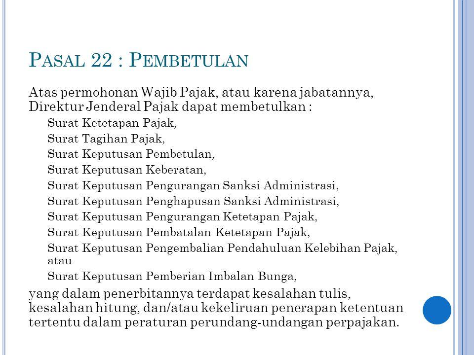 Pasal 22 : Pembetulan Atas permohonan Wajib Pajak, atau karena jabatannya, Direktur Jenderal Pajak dapat membetulkan :