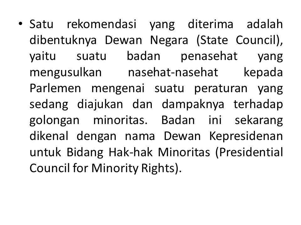 Satu rekomendasi yang diterima adalah dibentuknya Dewan Negara (State Council), yaitu suatu badan penasehat yang mengusulkan nasehat-nasehat kepada Parlemen mengenai suatu peraturan yang sedang diajukan dan dampaknya terhadap golongan minoritas.