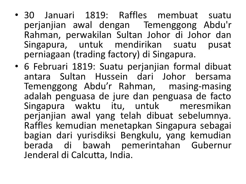 30 Januari 1819: Raffles membuat suatu perjanjian awal dengan Temenggong Abdu r Rahman, perwakilan Sultan Johor di Johor dan Singapura, untuk mendirikan suatu pusat perniagaan (trading factory) di Singapura.