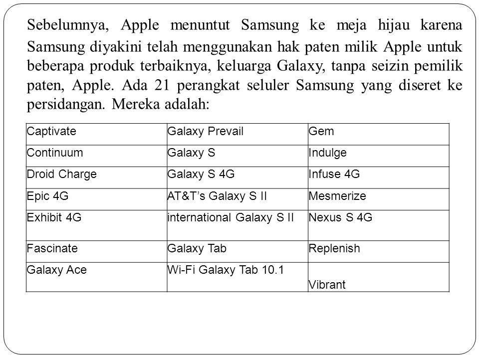 Sebelumnya, Apple menuntut Samsung ke meja hijau karena Samsung diyakini telah menggunakan hak paten milik Apple untuk beberapa produk terbaiknya, keluarga Galaxy, tanpa seizin pemilik paten, Apple. Ada 21 perangkat seluler Samsung yang diseret ke persidangan. Mereka adalah: