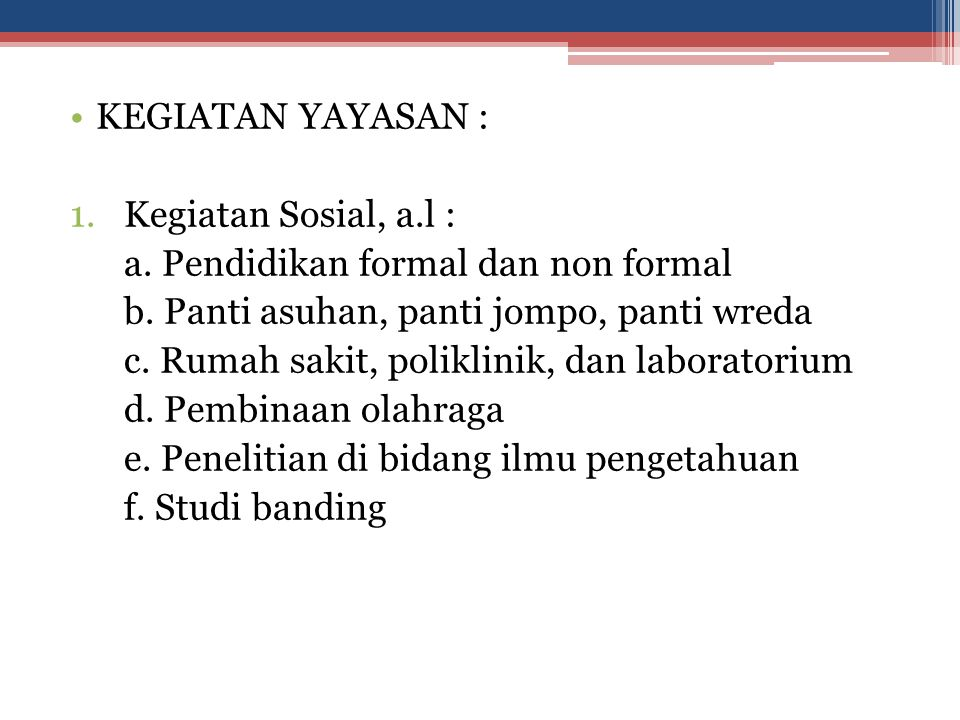 KEGIATAN YAYASAN : Kegiatan Sosial, a.l : a. Pendidikan formal dan non formal. b. Panti asuhan, panti jompo, panti wreda.