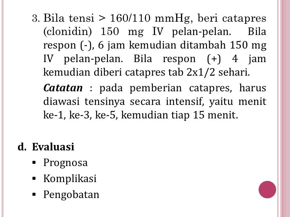 Bila tensi > 160/110 mmHg, beri catapres (clonidin) 150 mg IV pelan-pelan. Bila respon (-), 6 jam kemudian ditambah 150 mg IV pelan-pelan. Bila respon (+) 4 jam kemudian diberi catapres tab 2x1/2 sehari.
