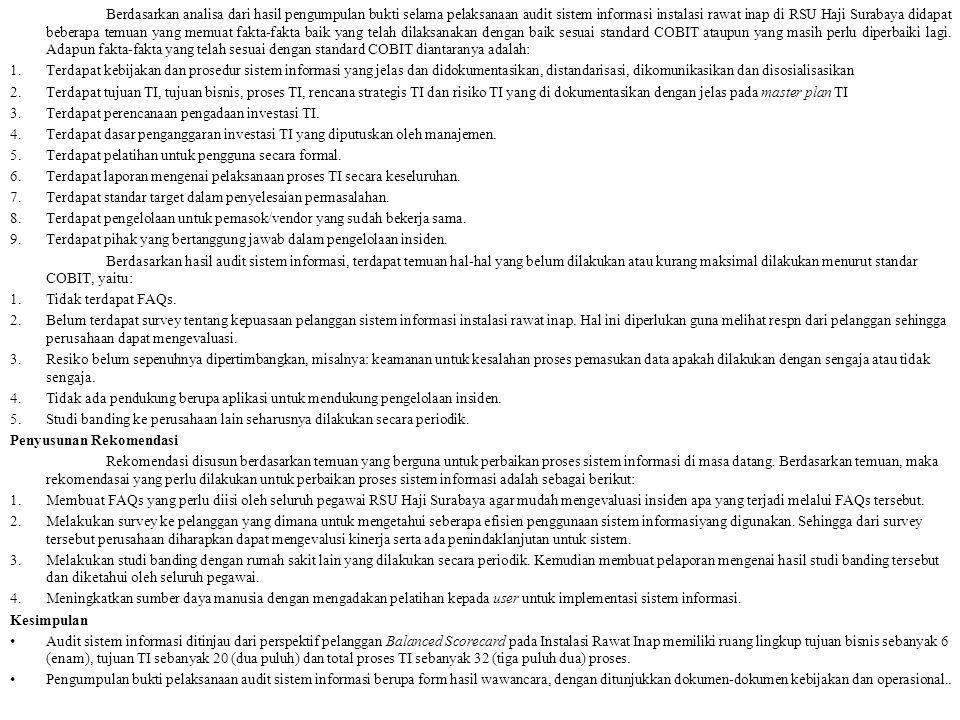 Berdasarkan analisa dari hasil pengumpulan bukti selama pelaksanaan audit sistem informasi instalasi rawat inap di RSU Haji Surabaya didapat beberapa temuan yang memuat fakta-fakta baik yang telah dilaksanakan dengan baik sesuai standard COBIT ataupun yang masih perlu diperbaiki lagi. Adapun fakta-fakta yang telah sesuai dengan standard COBIT diantaranya adalah: