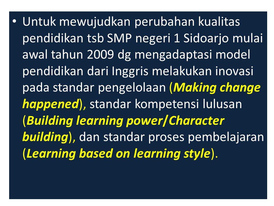 Untuk mewujudkan perubahan kualitas pendidikan tsb SMP negeri 1 Sidoarjo mulai awal tahun 2009 dg mengadaptasi model pendidikan dari Inggris melakukan inovasi pada standar pengelolaan (Making change happened), standar kompetensi lulusan (Building learning power/Character building), dan standar proses pembelajaran (Learning based on learning style).