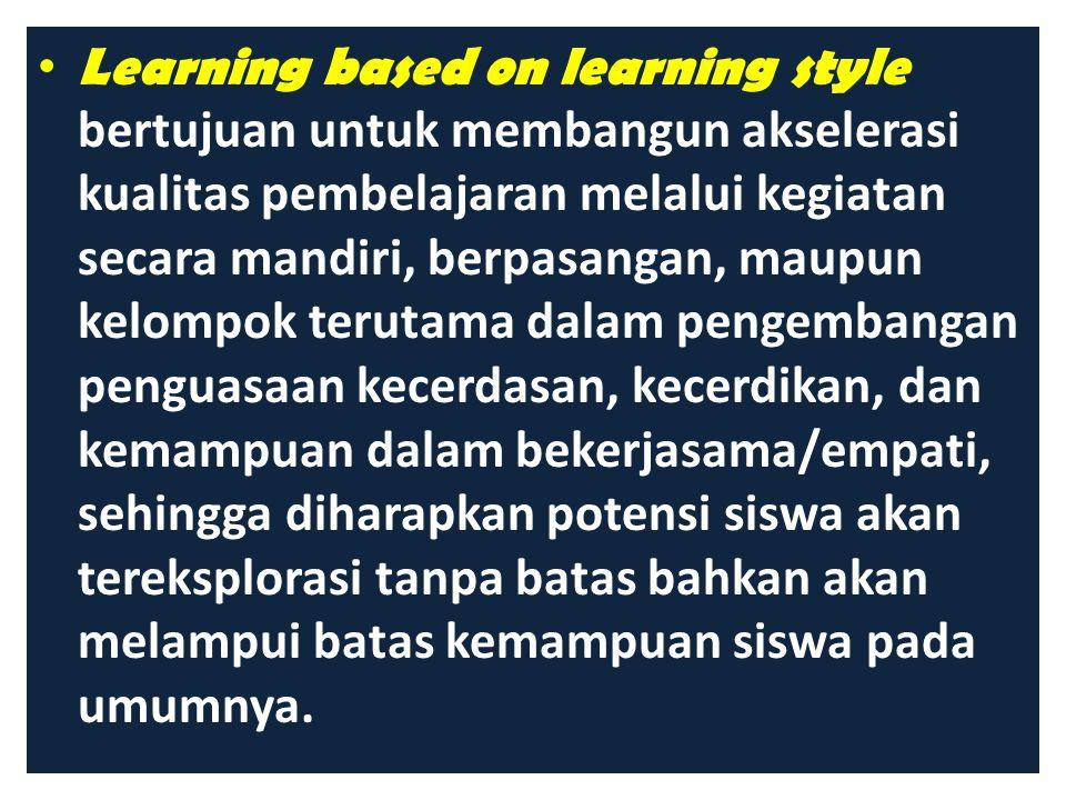 Learning based on learning style bertujuan untuk membangun akselerasi kualitas pembelajaran melalui kegiatan secara mandiri, berpasangan, maupun kelompok terutama dalam pengembangan penguasaan kecerdasan, kecerdikan, dan kemampuan dalam bekerjasama/empati, sehingga diharapkan potensi siswa akan tereksplorasi tanpa batas bahkan akan melampui batas kemampuan siswa pada umumnya.