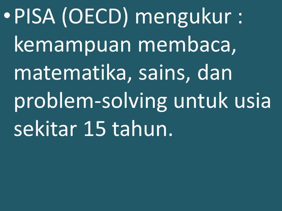PISA (OECD) mengukur : kemampuan membaca, matematika, sains, dan problem-solving untuk usia sekitar 15 tahun.