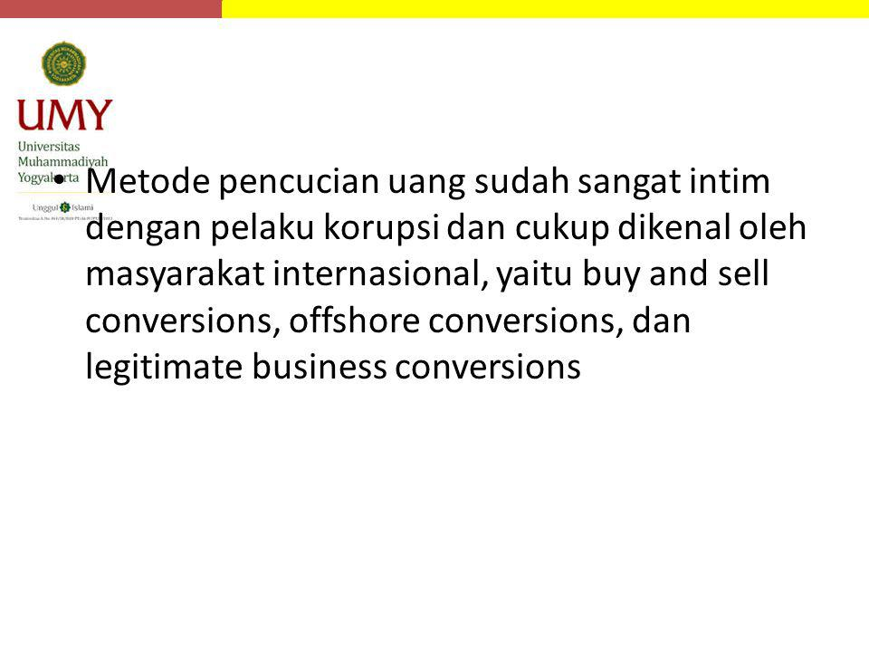 Metode pencucian uang sudah sangat intim dengan pelaku korupsi dan cukup dikenal oleh masyarakat internasional, yaitu buy and sell conversions, offshore conversions, dan legitimate business conversions