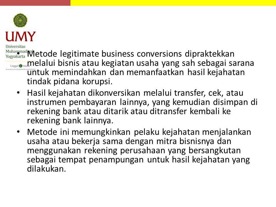 Metode legitimate business conversions dipraktekkan melalui bisnis atau kegiatan usaha yang sah sebagai sarana untuk memindahkan dan memanfaatkan hasil kejahatan tindak pidana korupsi.