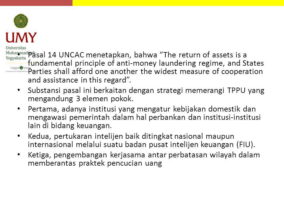 Pasal 14 UNCAC menetapkan, bahwa The return of assets is a fundamental principle of anti-money laundering regime, and States Parties shall afford one another the widest measure of cooperation and assistance in this regard .