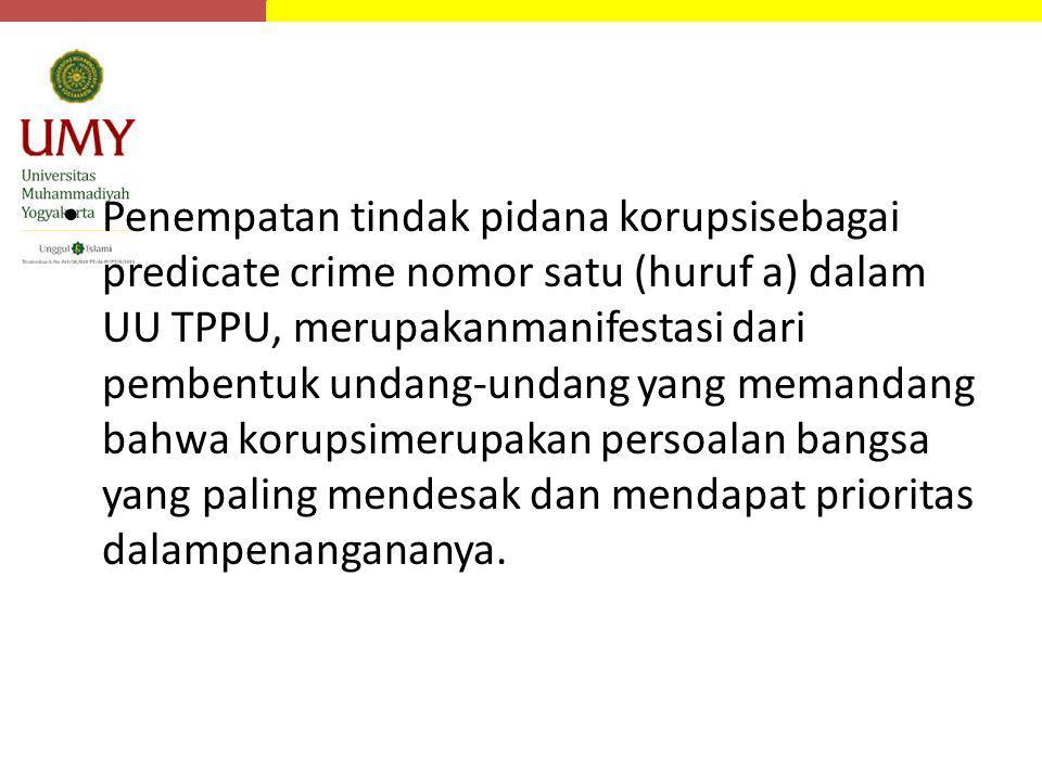 Penempatan tindak pidana korupsisebagai predicate crime nomor satu (huruf a) dalam UU TPPU, merupakanmanifestasi dari pembentuk undang-undang yang memandang bahwa korupsimerupakan persoalan bangsa yang paling mendesak dan mendapat prioritas dalampenangananya.
