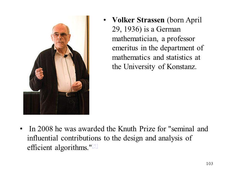 Volker Strassen (born April 29, 1936) is a German mathematician, a professor emeritus in the department of mathematics and statistics at the University of Konstanz.