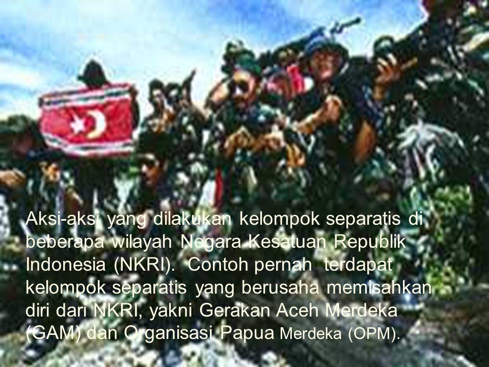 Aksi-aksi yang dilakukan kelompok separatis di beberapa wilayah Negara Kesatuan Republik Indonesia (NKRI). Contoh pernah terdapat kelompok separatis yang berusaha memisahkan diri dari NKRI, yakni Gerakan Aceh Merdeka (GAM) dan Organisasi Papua Merdeka (OPM).